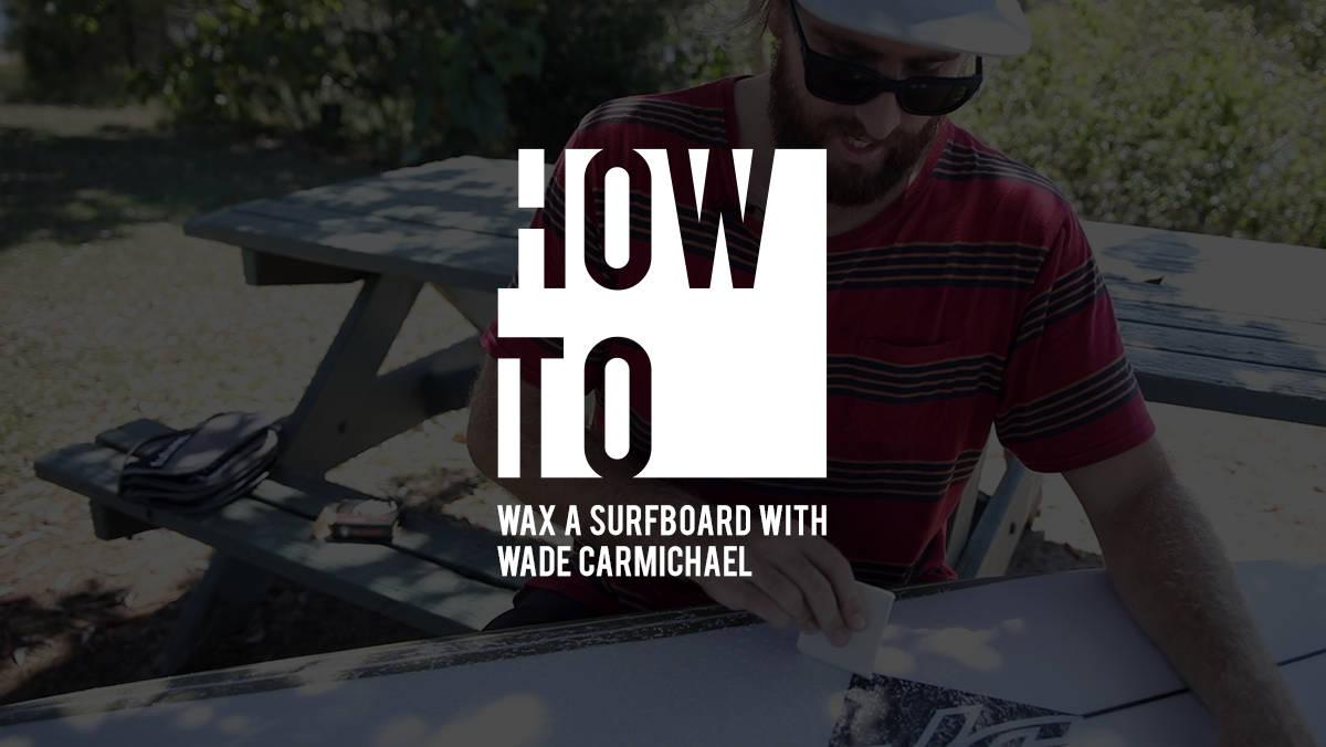 HOW TO WAX A SURFBOARD WITH WADE CARMICHAEL