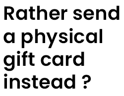 Rather send a physical Gift Card instead? Click below for our selection